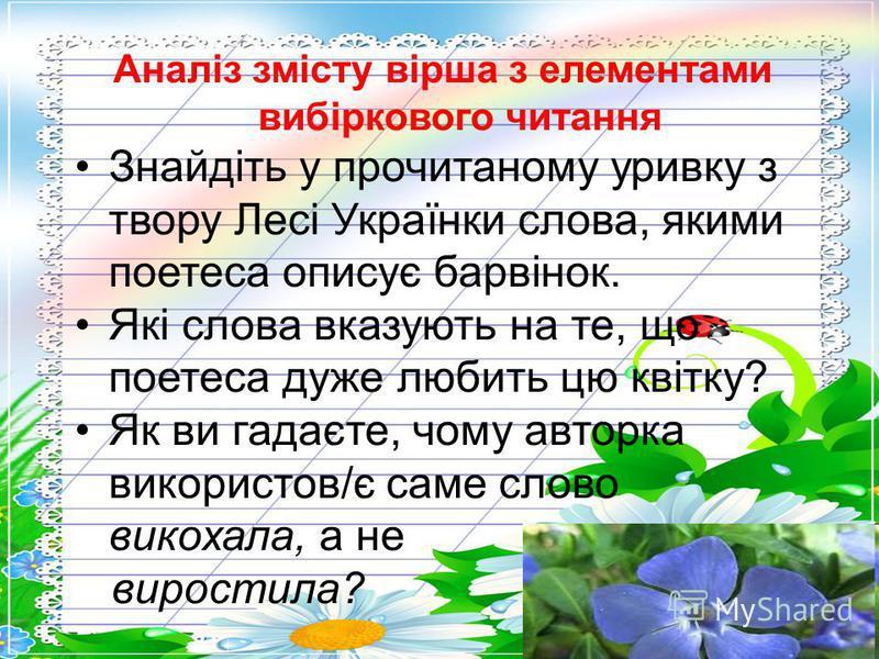 Аналіз змісту вірша з елементами вибіркового читання Знайдіть у прочитаному уривку з твору Лесі Українки слова, якими поетеса описує барвінок. Які слова вказують на те, що поетеса дуже любить цю квітку? Як ви гадаєте, чому авторка використов/є саме с