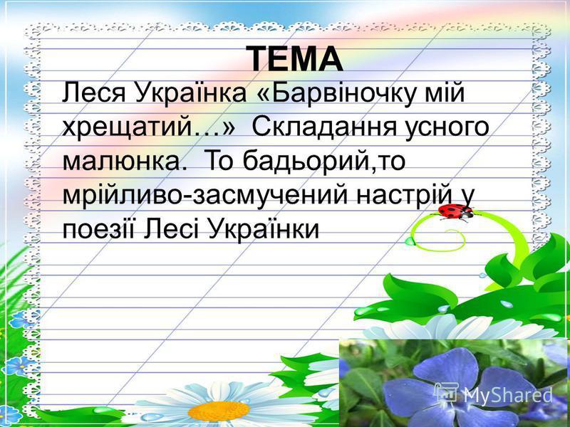 Зустріч з книгою Леся Українка «Барвіночку мій хрещатий…» Складання усного малюнка. То бадьорий,то мрійливо-засмучений настрій у поезії Лесі Українки ТЕМА
