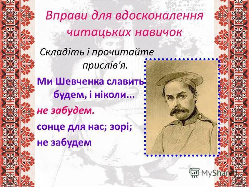 Вправи для вдосконалення читацьких навичок Складіть і прочитайте прислів'я. Ми Шевченка славить будем, і ніколи... не забудем. сонце для нас; зорі; не забудем