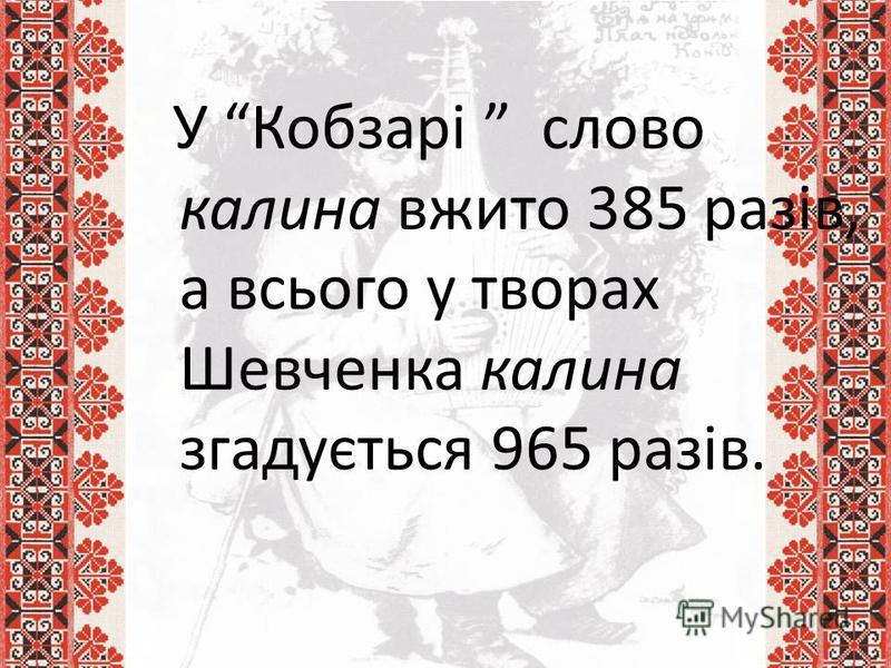 У Кобзарі слово калина вжито 385 разів, а всього у творах Шевченка калина згадується 965 разів.