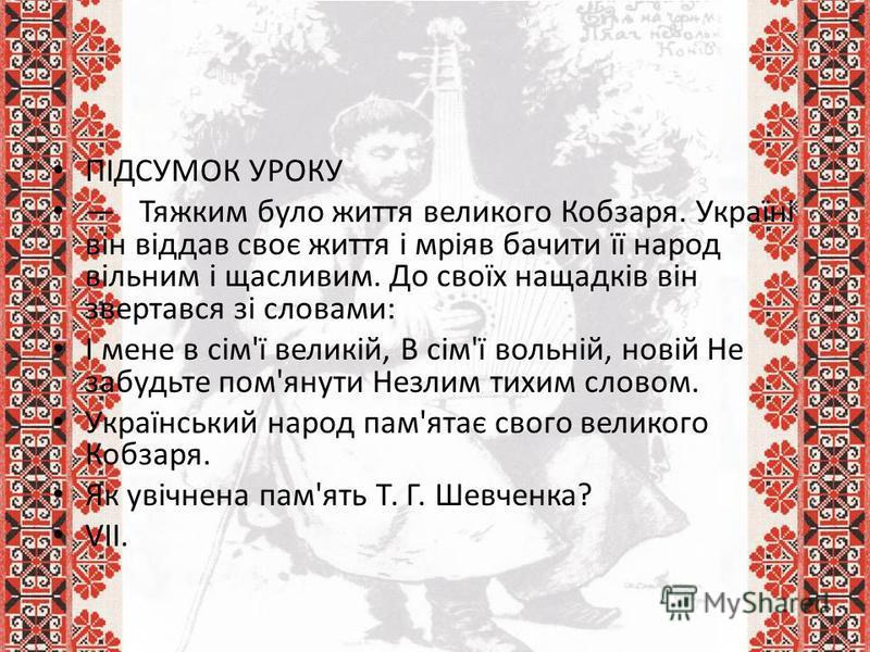 ПІДСУМОК УРОКУ Тяжким було життя великого Кобзаря. Україні він віддав своє життя і мріяв бачити її народ вільним і щасливим. До своїх нащадків він звертався зі словами: І мене в сім'ї великій, В сім'ї вольній, новій Не забудьте пом'янути Незлим тихим