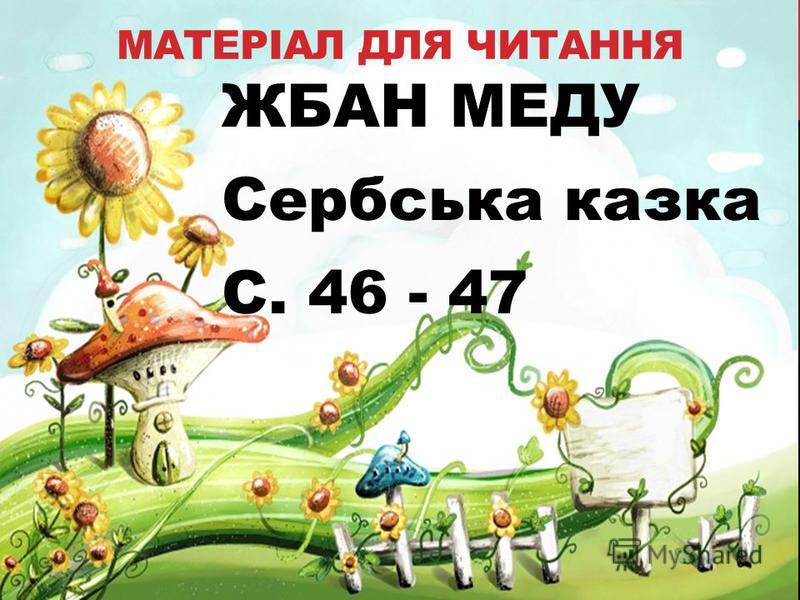 МАТЕРІАЛ ДЛЯ ЧИТАННЯ ЖБАН МЕДУ Сербська казка С. 46 - 47