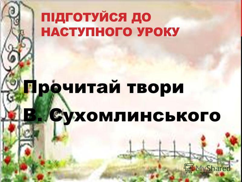 ПІДГОТУЙСЯ ДО НАСТУПНОГО УРОКУ Прочитай твори В. Сухомлинського