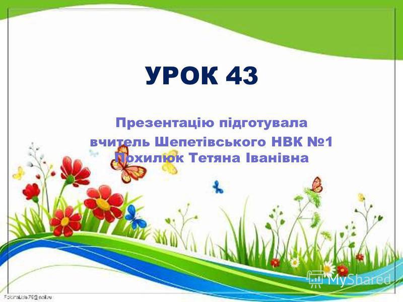 УРОК 43 Презентацію підготувала вчитель Шепетівського НВК 1 Похилюк Тетяна Іванівна