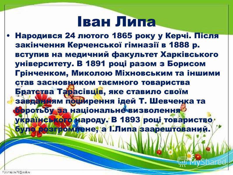 Іван Липа Народився 24 лютого 1865 року у Керчі. Після закінчення Керченської гімназії в 1888 р. вступив на медичний факультет Харківського університету. В 1891 році разом з Борисом Грінченком, Миколою Міхновським та іншими став засновником таємного