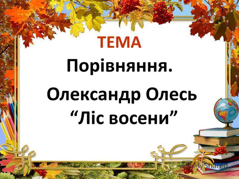 ТЕМА Порівняння. Олександр Олесь Ліс восени