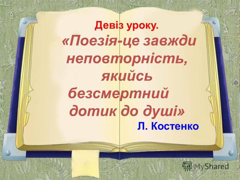Девіз уроку. «Поезія-це завжди неповторність, якийсь безсмертний дотик до душі» Л. Костенко