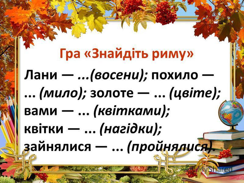 Гра «Знайдіть риму» Лани...(восени); похило... (мило); золоте... (цвіте); вами... (квітками); квітки... (нагідки); зайнялися... (пройнялися).