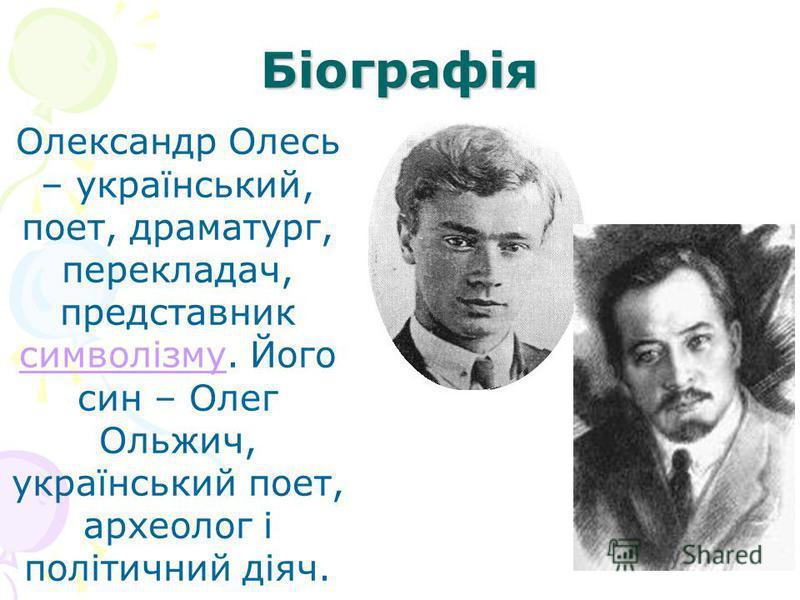 Біографія Олександр Олесь – український, поет, драматург, перекладач, представник символізму. Його син – Олег Ольжич, український поет, археолог і політичний діяч. символізму