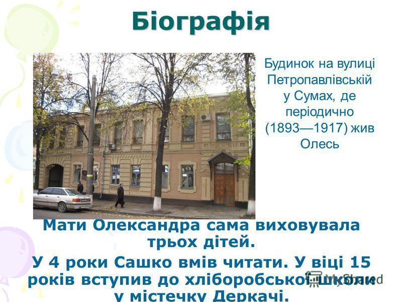 Біографія Мати Олександра сама виховувала трьох дітей. У 4 роки Сашко вмів читати. У віці 15 років вступив до хліборобської школи у містечку Деркачі. Будинок на вулиці Петропавлівській у Сумах, де періодично (18931917) жив Олесь