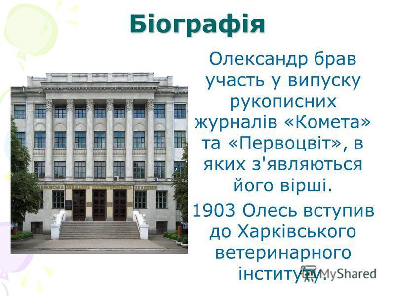 Біографія Олександр брав участь у випуску рукописних журналів «Комета» та «Первоцвіт», в яких з'являються його вірші. 1903 Олесь вступив до Харківського ветеринарного інституту.