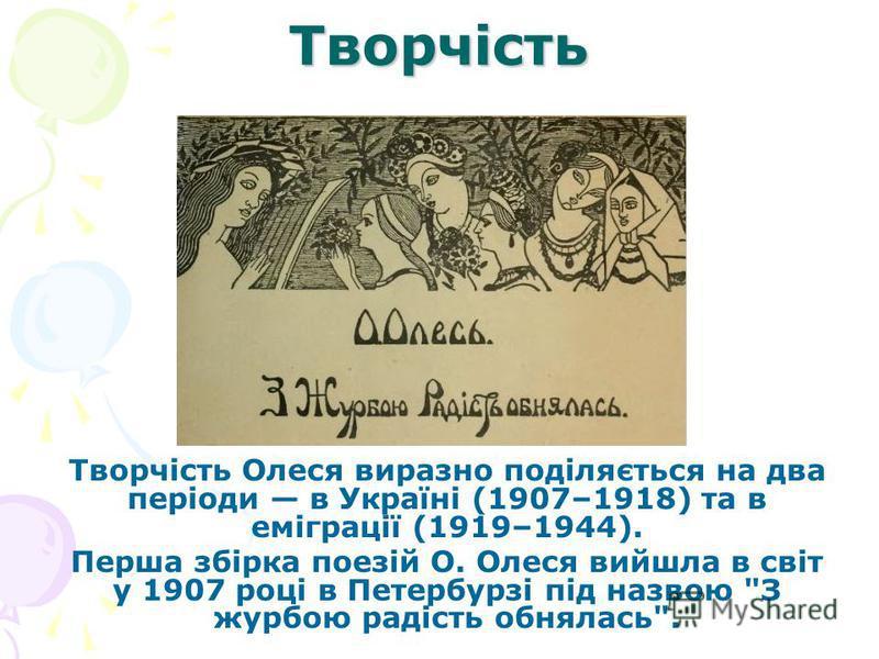 Творчість Творчість Олеся виразно поділяється на два періоди в Україні (1907–1918) та в еміграції (1919–1944). Перша збірка поезій О. Олеся вийшла в світ у 1907 році в Петербурзі під назвою З журбою радість обнялась.