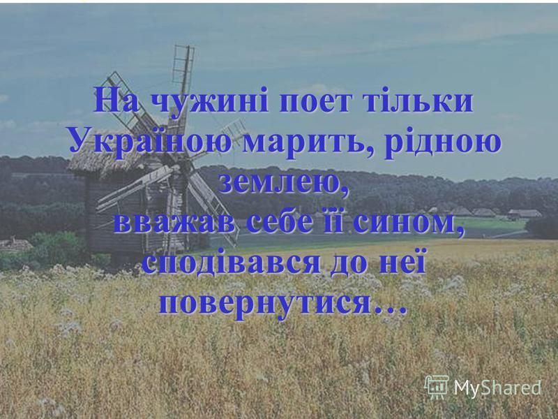 На чужині поет тільки Україною марить, рідною землею, вважав себе її сином, сподівався до неї повернутися…