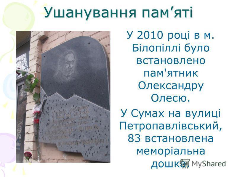 Ушанування памяті У 2010 році в м. Білопіллі було встановлено пам'ятник Олександру Олесю. У Сумах на вулиці Петропавлівський, 83 встановлена меморіальна дошка.