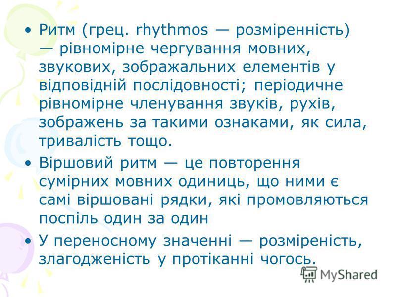 Ритм (грец. rhythmos розміренність) рівномірне чергування мовних, звукових, зображальних елементів у відповідній послідовності; періодичне рівномірне членування звуків, рухів, зображень за такими ознаками, як сила, тривалість тощо. Віршовий ритм це п