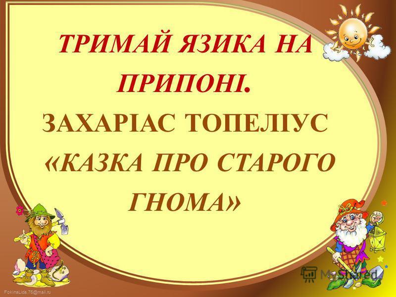 FokinaLida.75@mail.ru ТРИМАЙ ЯЗИКА НА ПРИПОНІ. ЗАХАРІАС ТОПЕЛІУС « КАЗКА ПРО СТАРОГО ГНОМА »