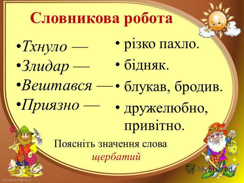 FokinaLida.75@mail.ru Словникова робота Тхнуло Злидар Вештався Приязно різко пахло. бідняк. блукав, бродив. дружелюбно, привітно. Поясніть значення слова щербатий