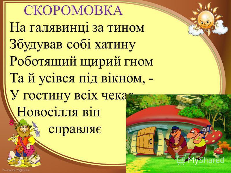 FokinaLida.75@mail.ru СКОРОМОВКА На галявинці за тином Збудував собі хатину Роботящий щирий гном Та й усівся під вікном, - У гостину всіх чекає, Новосілля він справляє