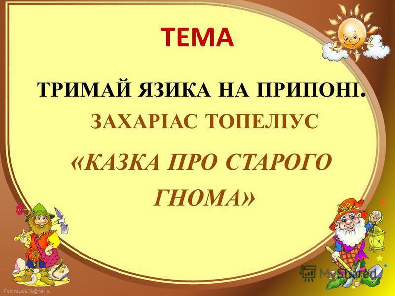 FokinaLida.75@mail.ru ТЕМА ТРИМАЙ ЯЗИКА НА ПРИПОНІ. ЗАХАРІАС ТОПЕЛІУС « КАЗКА ПРО СТАРОГО ГНОМА »