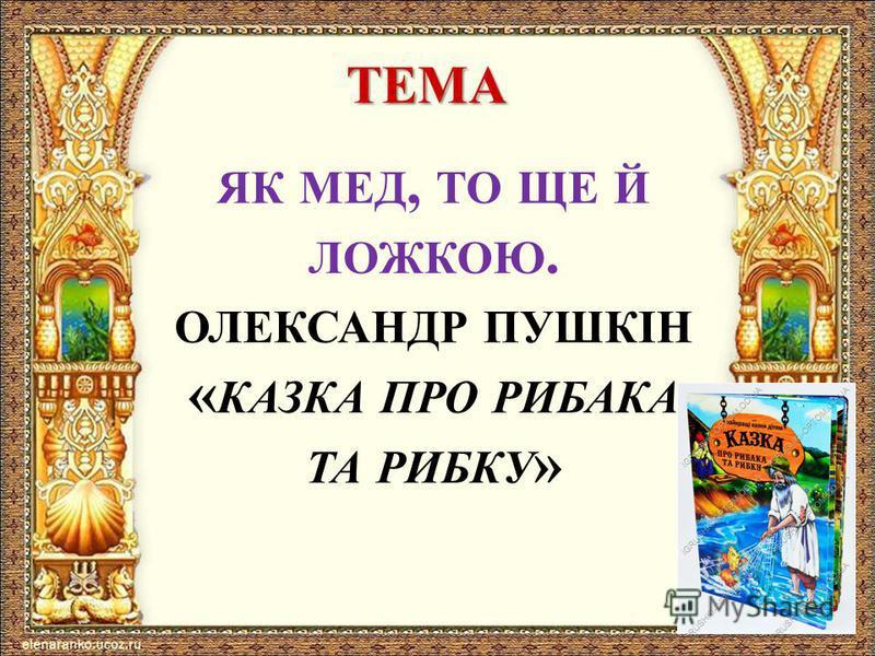 ТЕМА ЯК МЕД, ТО ЩЕ Й ЛОЖКОЮ. ОЛЕКСАНДР ПУШКІН « КАЗКА ПРО РИБАКА ТА РИБКУ »