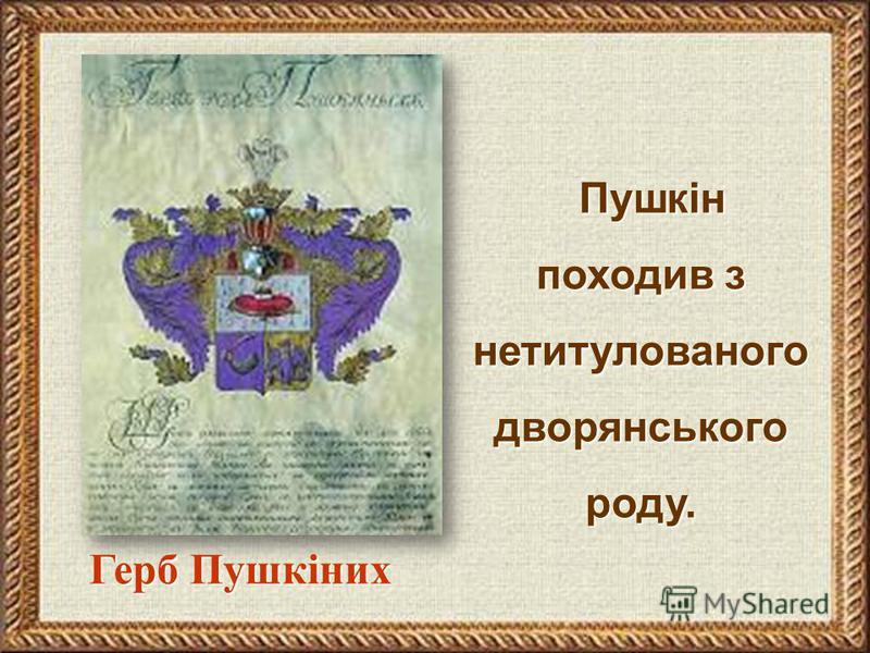 Пушкін походив з нетитулованого дворянського роду. Пушкін походив з нетитулованого дворянського роду. Герб Пушкіних Герб Пушкіних