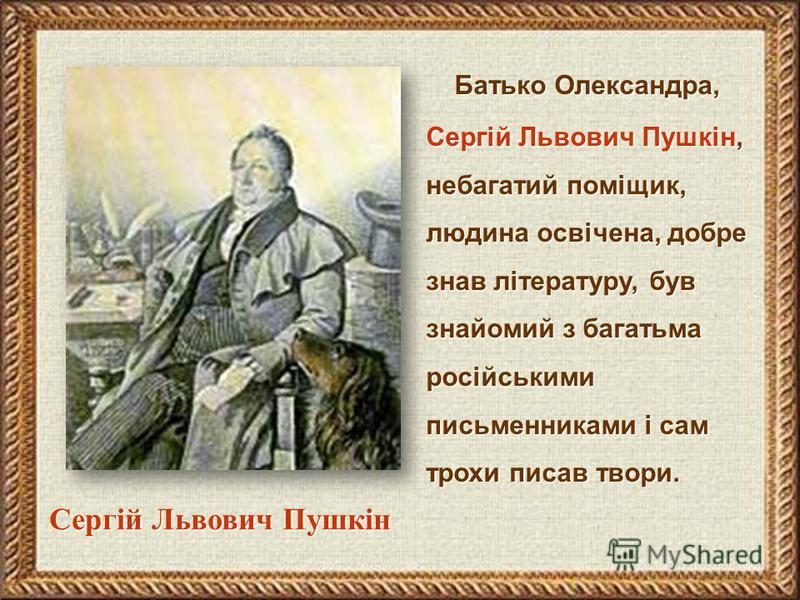 Батько Олександра, Сергій Львович Пушкін, небагатий поміщик, людина освічена, добре знав літературу, був знайомий з багатьма російськими письменниками і сам трохи писав твори. Сергій Львович Пушкін