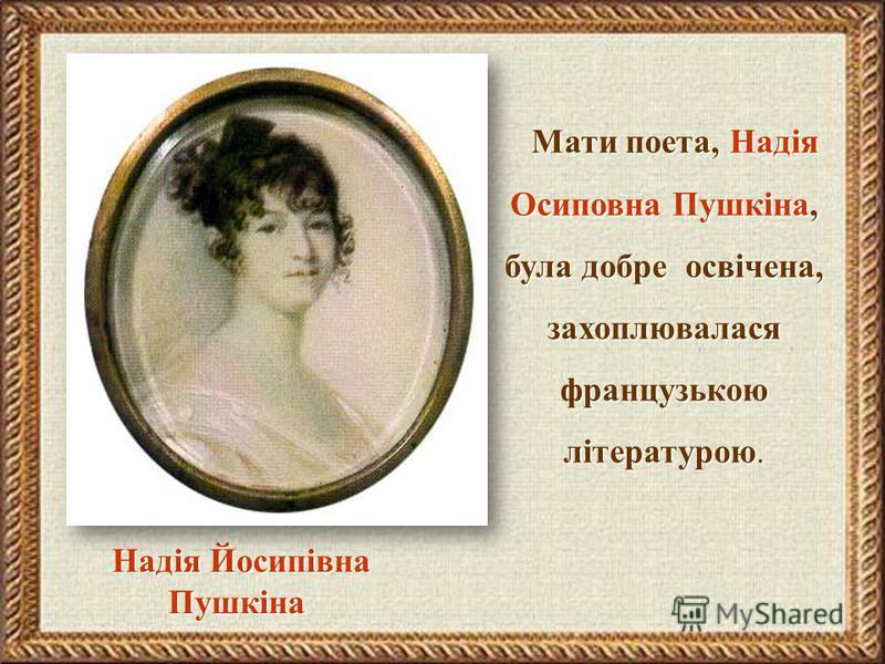 Надія Йосипівна Пушкіна Мати поета, Надія Осиповна Пушкіна, була добре освічена, захоплювалася французькою літературою. Мати поета, Надія Осиповна Пушкіна, була добре освічена, захоплювалася французькою літературою.