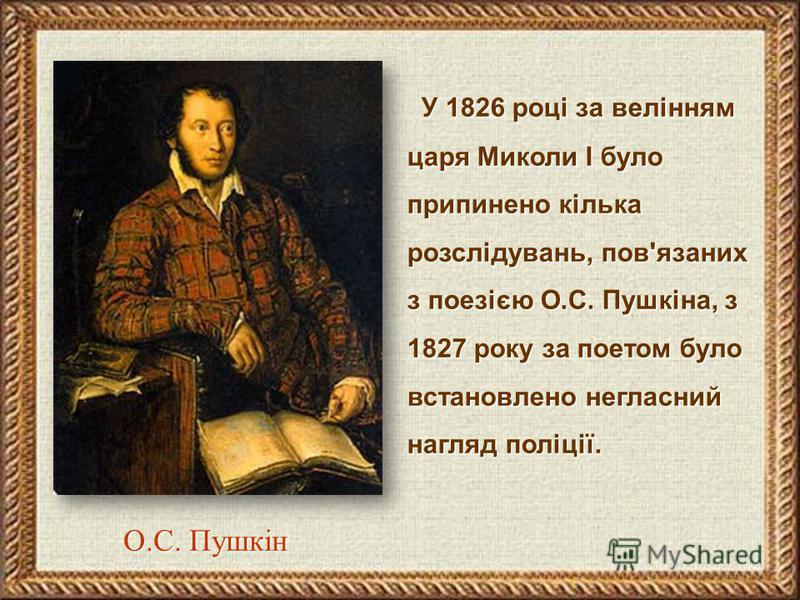 У 1826 році за велінням царя Миколи І було припинено кілька розслідувань, пов'язаних з поезією О.С. Пушкіна, з 1827 року за поетом було встановлено негласний нагляд поліції. О.С. Пушкін О.С. Пушкін