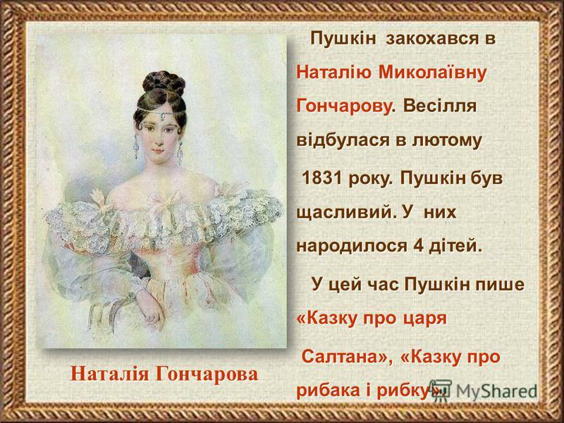 Пушкін закохався в Наталію Миколаївну Гончарову. Весілля відбулася в лютому 1831 року. Пушкін був щасливий. У них народилося 4 дітей. 1831 року. Пушкін був щасливий. У них народилося 4 дітей. У цей час Пушкін пише «Казку про царя У цей час Пушкін пиш