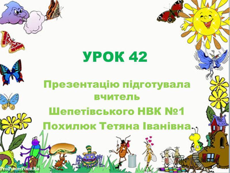 УРОК 42 Презентацію підготувала вчитель Шепетівського НВК 1 Похилюк Тетяна Іванівна