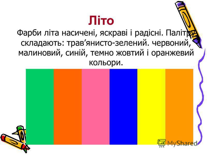 Фарби літа насичені, яскраві і радісні. Палітру складають: травянисто-зелений. червоний, малиновий, синій, темно жовтий і оранжевий кольори. Літо