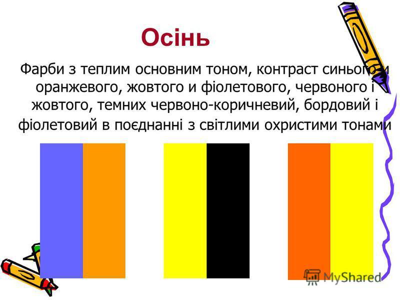 Фарби з теплим основним тоном, контраст синього и оранжевого, жовтого и фіолетового, червоного і жовтого, темних червоно-коричневий, бордовий і фіолетовий в поєднанні з світлими охристими тонами Осінь