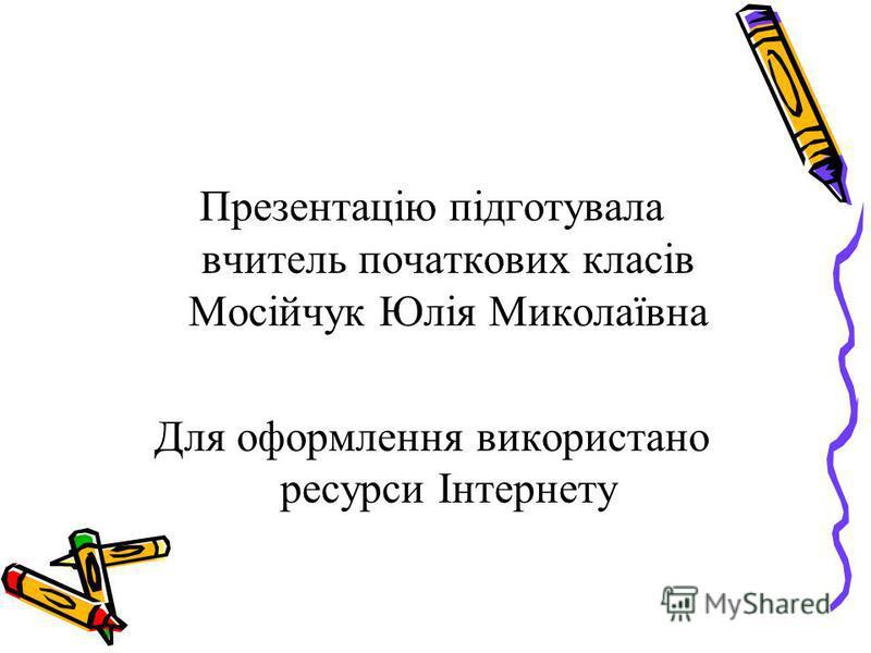 Презентацію підготувала вчитель початкових класів Мосійчук Юлія Миколаївна Для оформлення використано ресурси Інтернету
