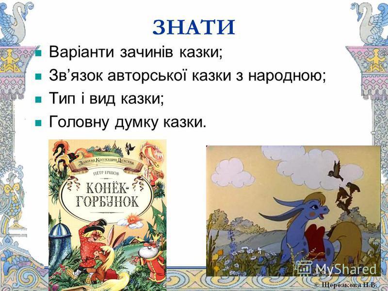 ЗНАТИ Варіанти зачинів казки; Звязок авторської казки з народною; Тип і вид казки; Головну думку казки.