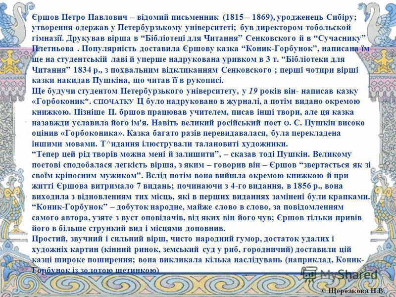 Єршов Петро Павлович – відомий письменник (1815 – 1869), уродженець Сибіру; утворення одержав у Петербурзькому університеті; був директором тобольской гімназії. Друкував вірша в Бібліотеці для Читання Сенковского й в Сучаснику Плетньова. Популярність