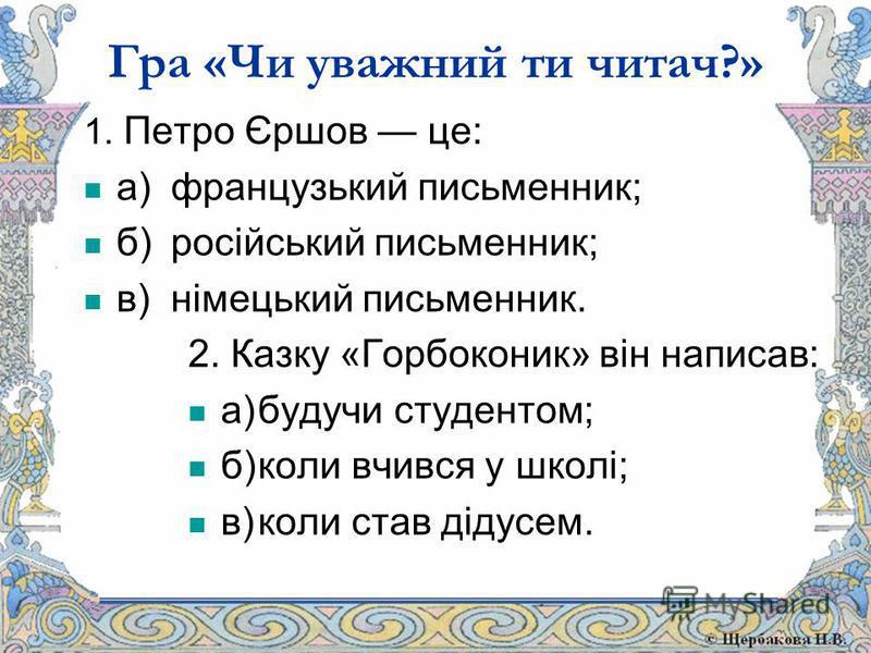 Гра «Чи уважний ти читач?» 1. Петро Єршов це: а) французький письменник; б)російський письменник; в)німецький письменник. 2. Казку «Горбоконик» він написав: а)будучи студентом; б)коли вчився у школі; в)коли став дідусем.