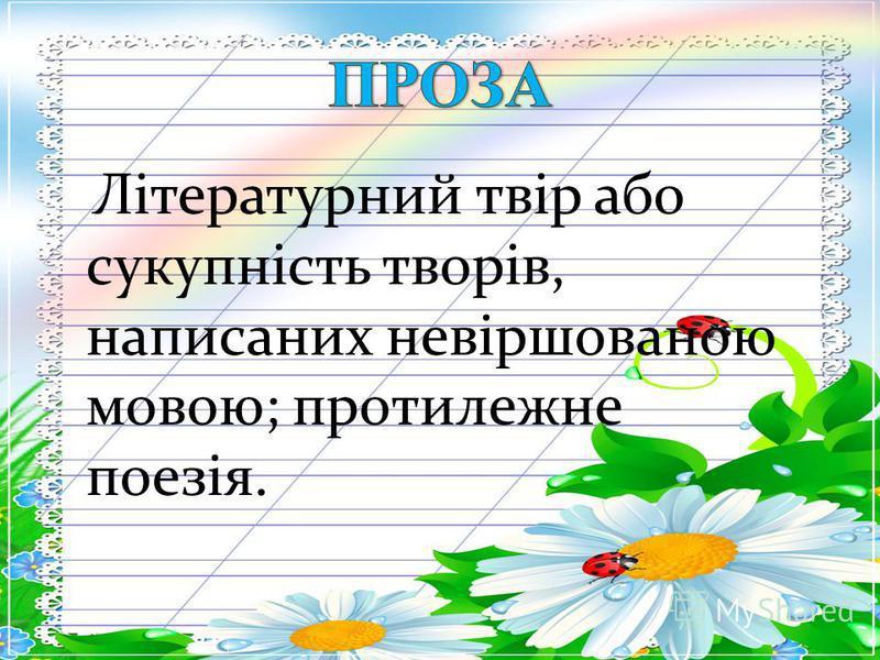 Літературний твір або сукупність творів, написаних невіршованою мовою; протилежне поезія.
