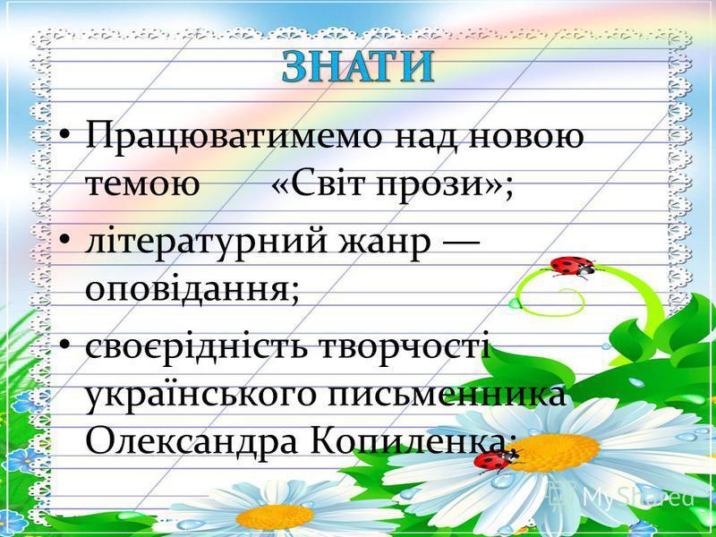 Працюватимемо над новою темою «Світ прози»; літературний жанр оповідання; своєрідність творчості українського письменника Олександра Копиленка;