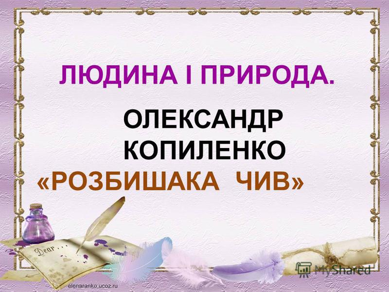 ЛЮДИНА І ПРИРОДА. ОЛЕКСАНДР КОПИЛЕНКО «РОЗБИШАКА ЧИВ»