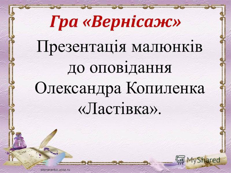 Гра «Вернісаж» Презентація малюнків до оповідання Олександра Копиленка «Ластівка».