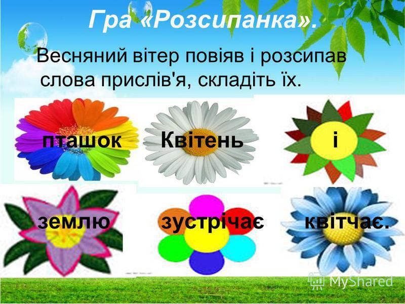 Гра «Розсипанка». Весняний вітер повіяв і розсипав слова прислів'я, складіть їх. пташок Квітень і землю зустрічає квітчає.
