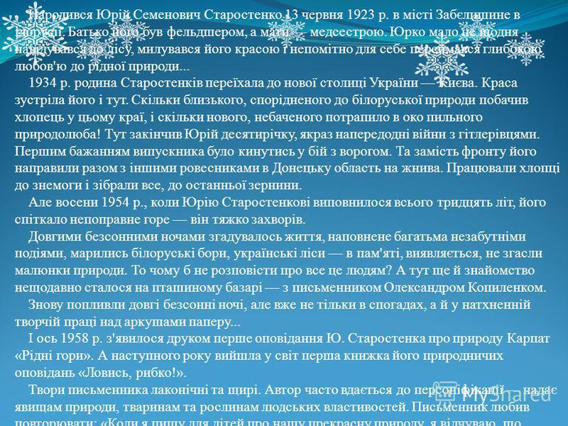 Народився Юрій Семенович Старостенко 13 червня 1923 р. в місті Забєлишине в ілорусії. Батько його був фельдшером, а мати медсестрою. Юрко мало не щодня навідувався до лісу, милувався його красою і непомітно для себе переймався глибокою любов'ю до рід