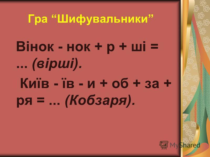 Гра Шифувальники Вінок - нок + р + ші =... (вірші). Київ - їв - и + об + за + ря =... (Кобзаря).