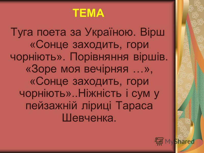 ТЕМА Туга поета за Україною. Вірш «Сонце заходить, гори чорніють». Порівняння віршів. «Зоре моя вечірняя …», «Сонце заходить, гори чорніють»..Ніжність і сум у пейзажній ліриці Тараса Шевченка.