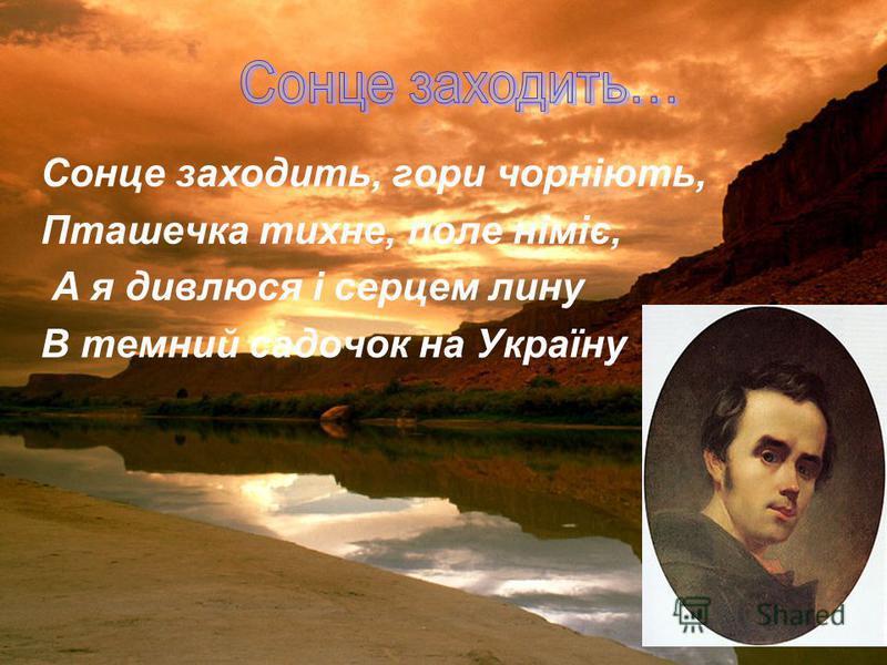 Сонце заходить, гори чорніють, Пташечка тихне, поле німіє, А я дивлюся і серцем лину В темний садочок на Україну