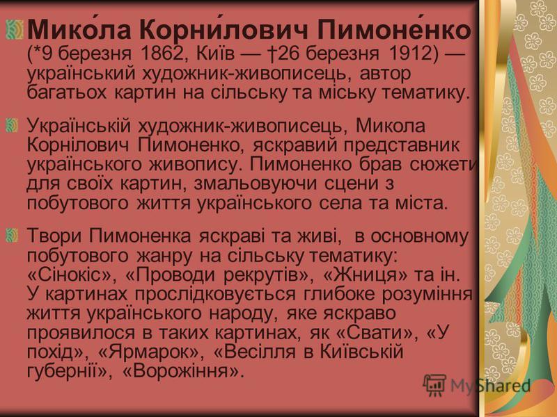 Мико́ла Корни́лович Пимоне́нко (*9 березня 1862, Київ 26 березня 1912) український художник-живописець, автор багатьох картин на сільську та міську тематику. Українській художник-живописець, Микола Корнілович Пимоненко, яскравий представник українськ