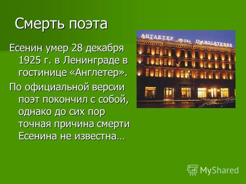 Смерть поэта Есенин умер 28 декабря 1925 г. в Ленинграде в гостинице «Англетер». По официальной версии поэт покончил с собой, однако до сих пор точная причина смерти Есенина не известна…