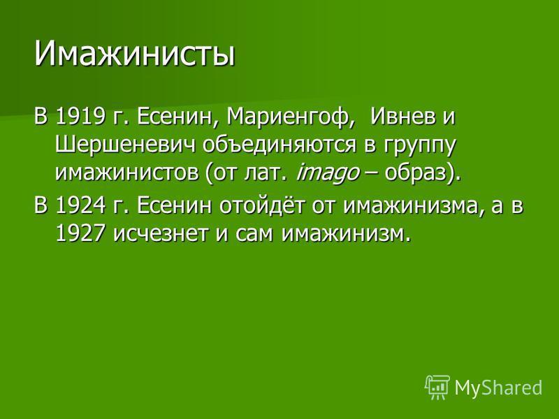 Имажинисты В 1919 г. Есенин, Мариенгоф, Ивнев и Шершеневич объединяются в группу имажинистов (от лат. imago – образ). В 1924 г. Есенин отойдёт от имажинизма, а в 1927 исчезнет и сам имажинизм.