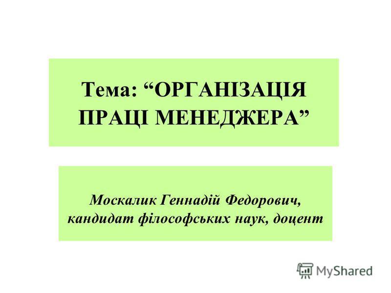 Тема: ОРГАНІЗАЦІЯ ПРАЦІ МЕНЕДЖЕРА Москалик Геннадій Федорович, кандидат філософських наук, доцент