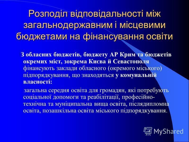 Розподіл відповідальності між загальнодержавним і місцевими бюджетами на фінансування освіти З обласних бюджетів, бюджету АР Крим та бюджетів окремих міст, зокрема Києва й Севастополя фінансують заклади обласного (окремого міського) підпорядкування,